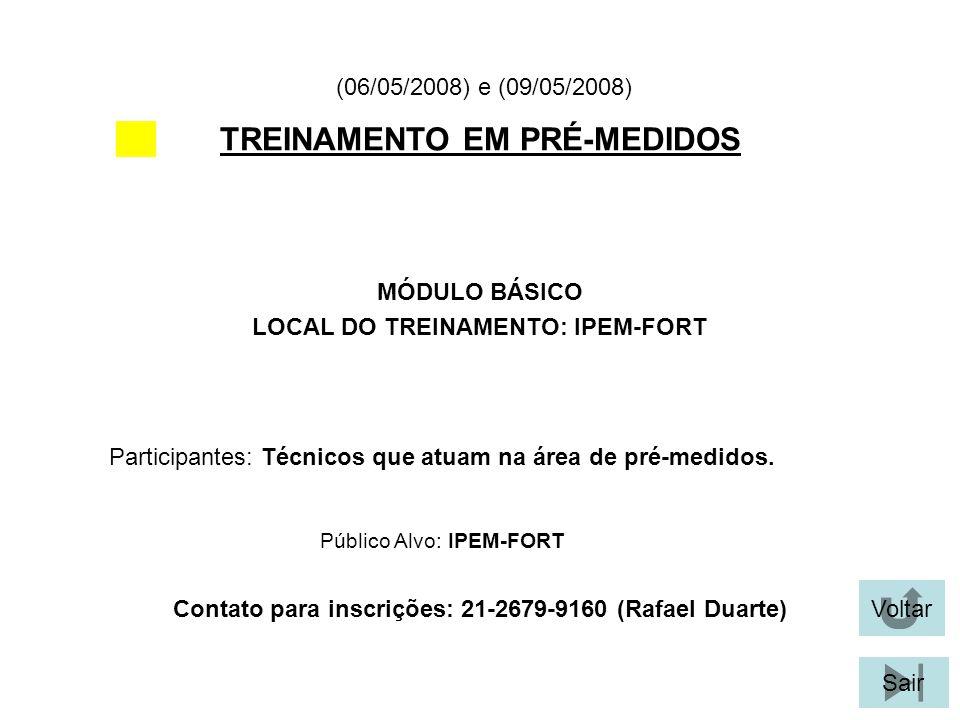 Voltar Sair TREINAMENTO EM PRÉ-MEDIDOS MÓDULO BÁSICO LOCAL DO TREINAMENTO: IPEM-FORT (06/05/2008) e (09/05/2008) Participantes: Técnicos que atuam na