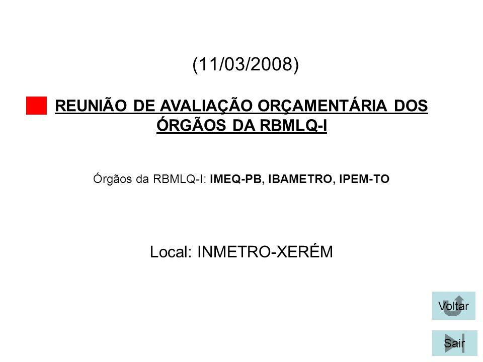 (17/09/2008) REUNIÃO DE AVALIAÇÃO ORÇAMENTÁRIA DOS ÓRGÃOS DA RBMLQ-I Voltar Local: INMETRO-XERÉM Sair Órgãos da RBMLQ-I: IPEM-PR, IPEM-ES, IPEM-RJ, IPEM-RR