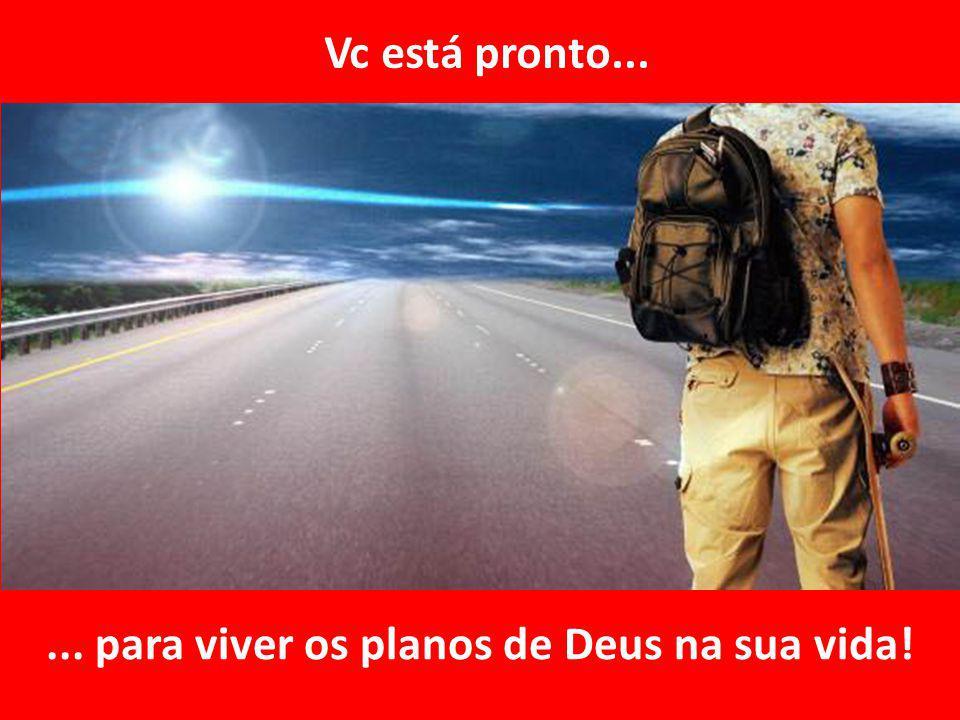 ... para viver os planos de Deus na sua vida! Vc está pronto...