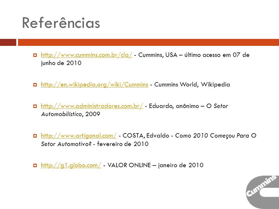 Referências http://www.cummins.com.br/cla/ - Cummins, USA – último acesso em 07 de junho de 2010 http://www.cummins.com.br/cla/ http://en.wikipedia.org/wiki/Cummins - Cummins World, Wikipedia http://en.wikipedia.org/wiki/Cummins http://www.administradores.com.br/ - Eduardo, anônimo – O Setor Automobilístico, 2009 http://www.administradores.com.br/ http://www.artigonal.com/ - COSTA, Edvaldo - Como 2010 Começou Para O Setor Automotivo.