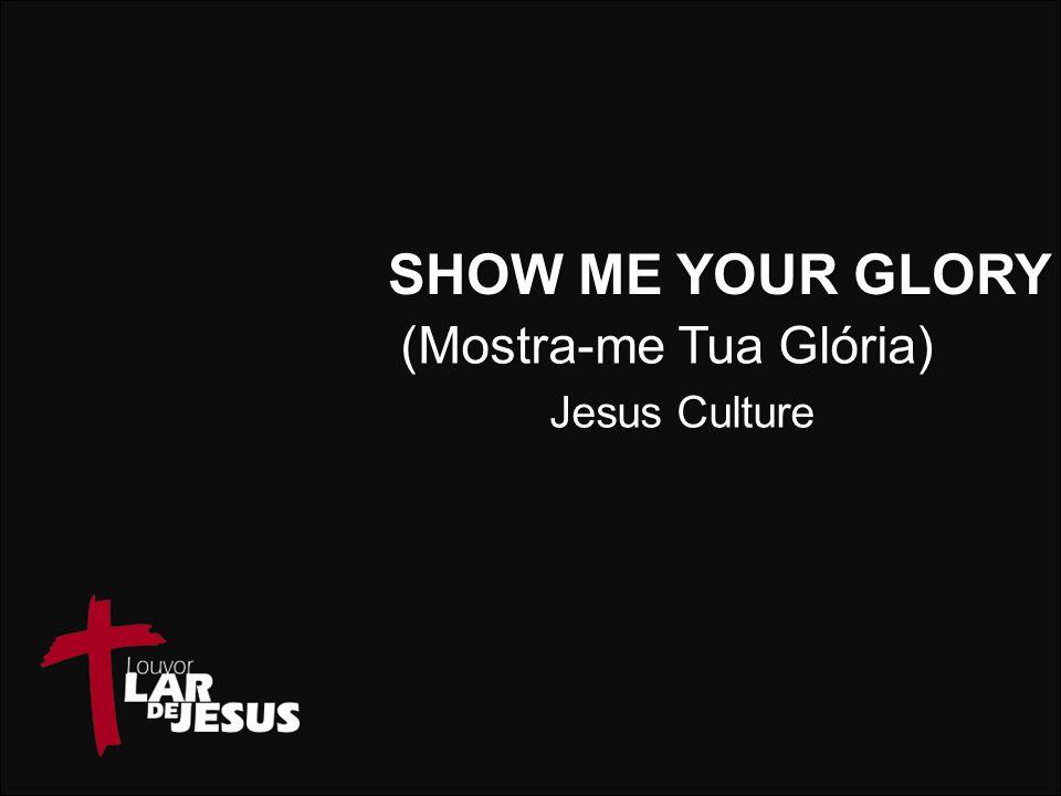 SHOW ME YOUR GLORY Jesus Culture (Mostra-me Tua Glória)