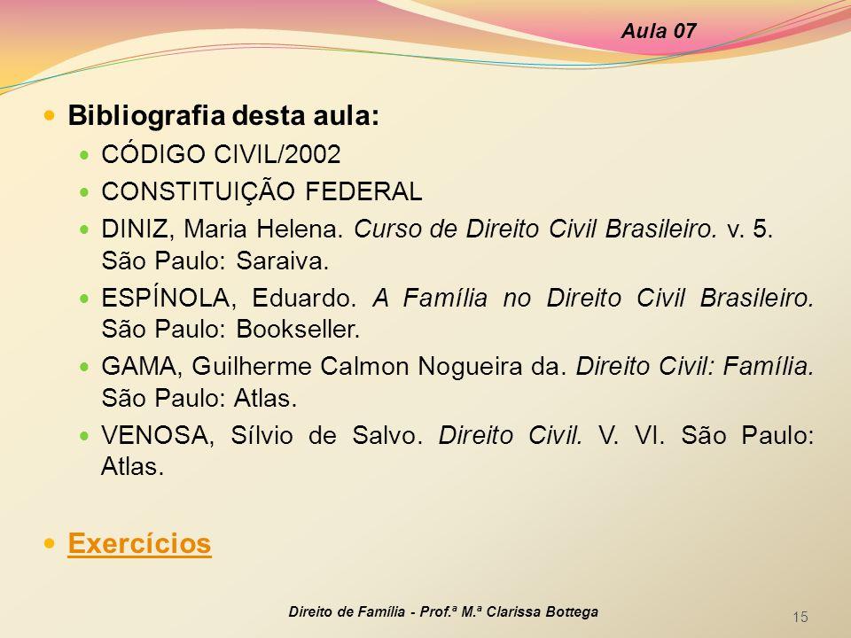 Direito de Família - Prof.ª M.ª Clarissa Bottega 15 Bibliografia desta aula: CÓDIGO CIVIL/2002 CONSTITUIÇÃO FEDERAL DINIZ, Maria Helena.