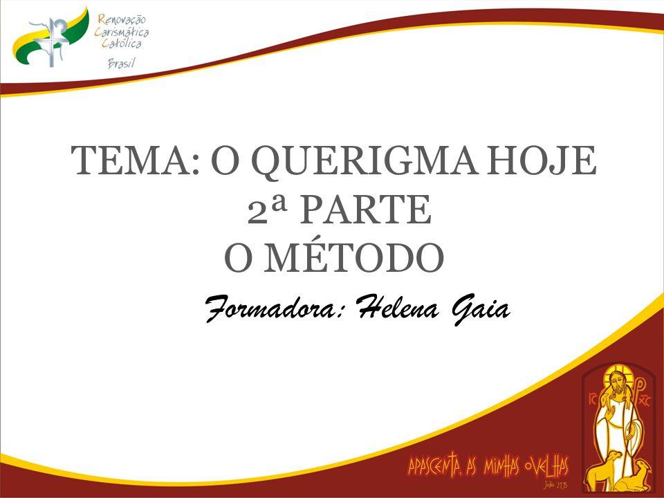 TEMA: O QUERIGMA HOJE 2ª PARTE O MÉTODO Formadora: Helena Gaia