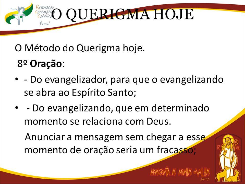 O QUERIGMA HOJE O Método do Querigma hoje. 8º Oração: - Do evangelizador, para que o evangelizando se abra ao Espírito Santo; - Do evangelizando, que