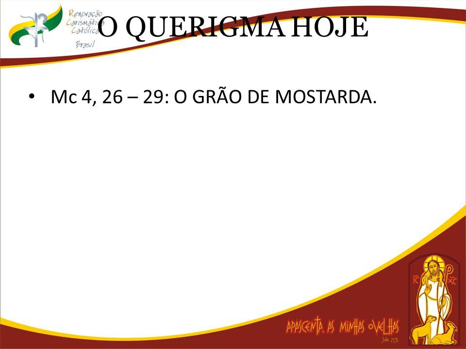 O QUERIGMA HOJE Mc 4, 26 – 29: O GRÃO DE MOSTARDA.