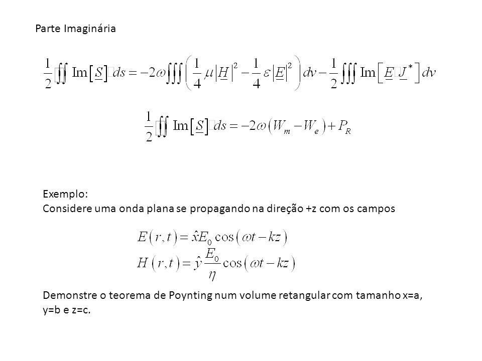 Parte Imaginária Exemplo: Considere uma onda plana se propagando na direção +z com os campos Demonstre o teorema de Poynting num volume retangular com