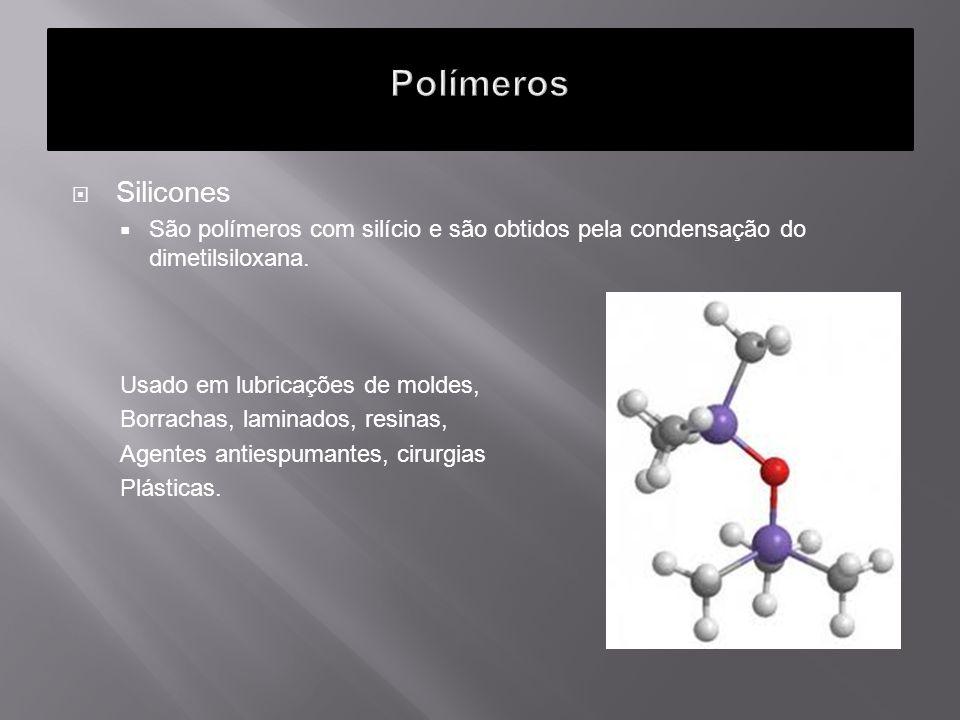 Silicones São polímeros com silício e são obtidos pela condensação do dimetilsiloxana. Usado em lubricações de moldes, Borrachas, laminados, resinas,