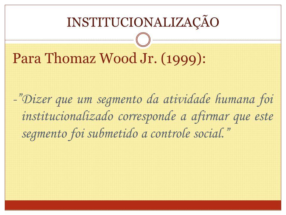INSTITUCIONALIZAÇÃO Para Thomaz Wood Jr. (1999): -Dizer que um segmento da atividade humana foi institucionalizado corresponde a afirmar que este segm