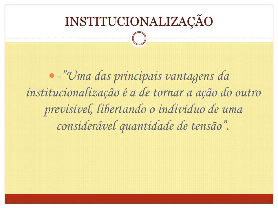 INSTITUCIONALIZAÇÃO -Uma das principais vantagens da institucionalização é a de tornar a ação do outro previsível, libertando o indivíduo de uma consi