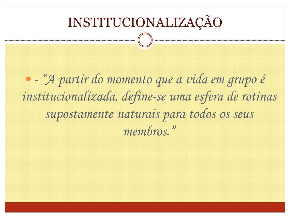 INSTITUCIONALIZAÇÃO - A partir do momento que a vida em grupo é institucionalizada, define-se uma esfera de rotinas supostamente naturais para todos o