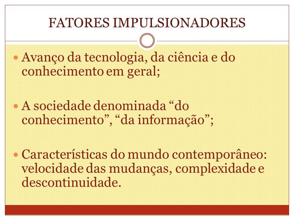 FATORES IMPULSIONADORES Avanço da tecnologia, da ciência e do conhecimento em geral; A sociedade denominada do conhecimento, da informação; Caracterís