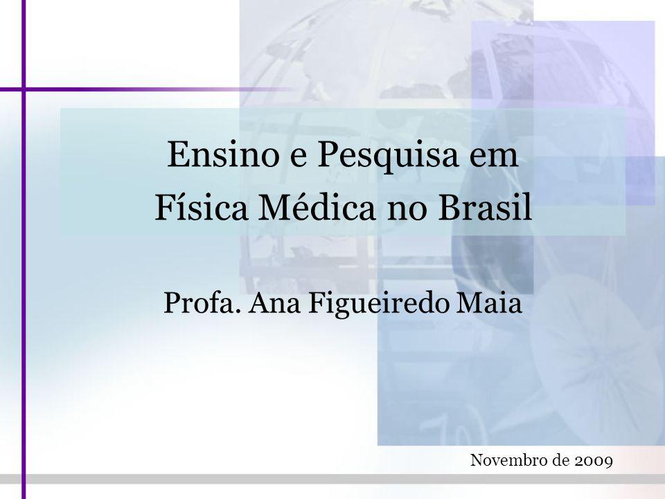 Ensino e Pesquisa em Física Médica no Brasil Profa. Ana Figueiredo Maia Novembro de 2009