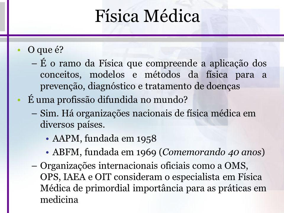 Física Médica O que é? –É o ramo da Física que compreende a aplicação dos conceitos, modelos e métodos da física para a prevenção, diagnóstico e trata
