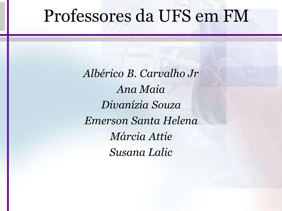 Professores da UFS em FM Albérico B. Carvalho Jr Ana Maia Divanízia Souza Emerson Santa Helena Márcia Attie Susana Lalic