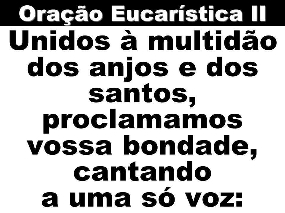 Unidos à multidão dos anjos e dos santos, proclamamos vossa bondade, cantando a uma só voz: Oração Eucarística II