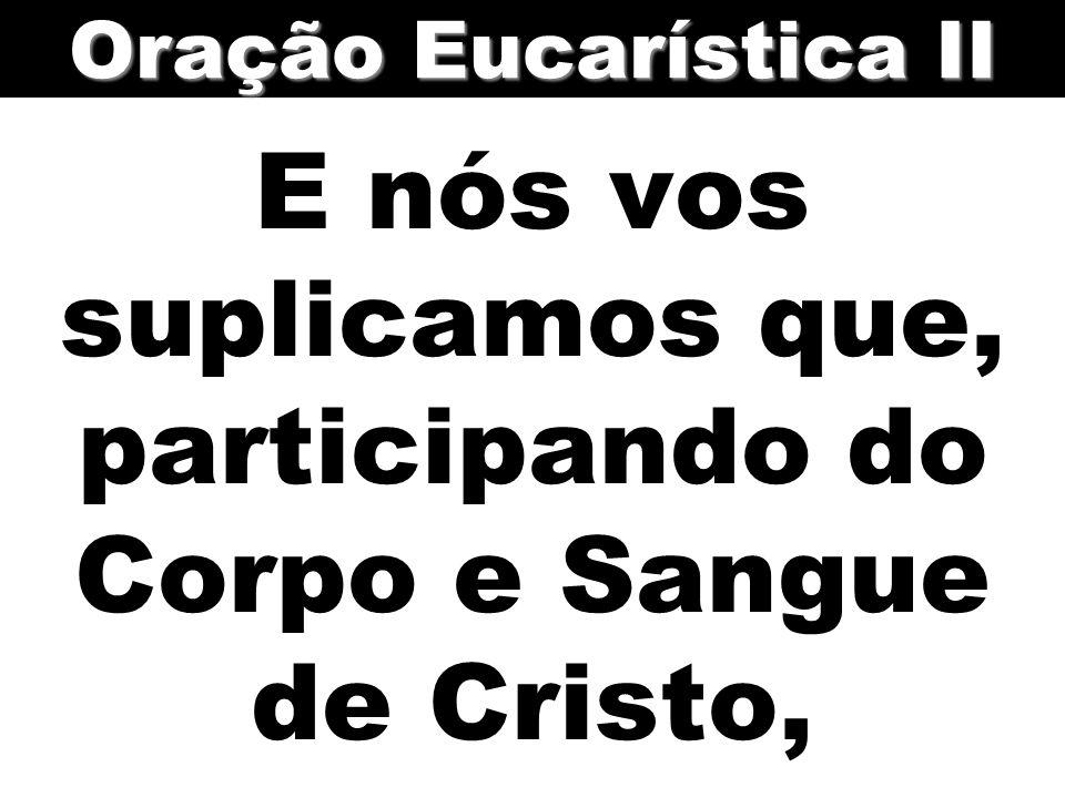 E nós vos suplicamos que, participando do Corpo e Sangue de Cristo, Oração Eucarística II