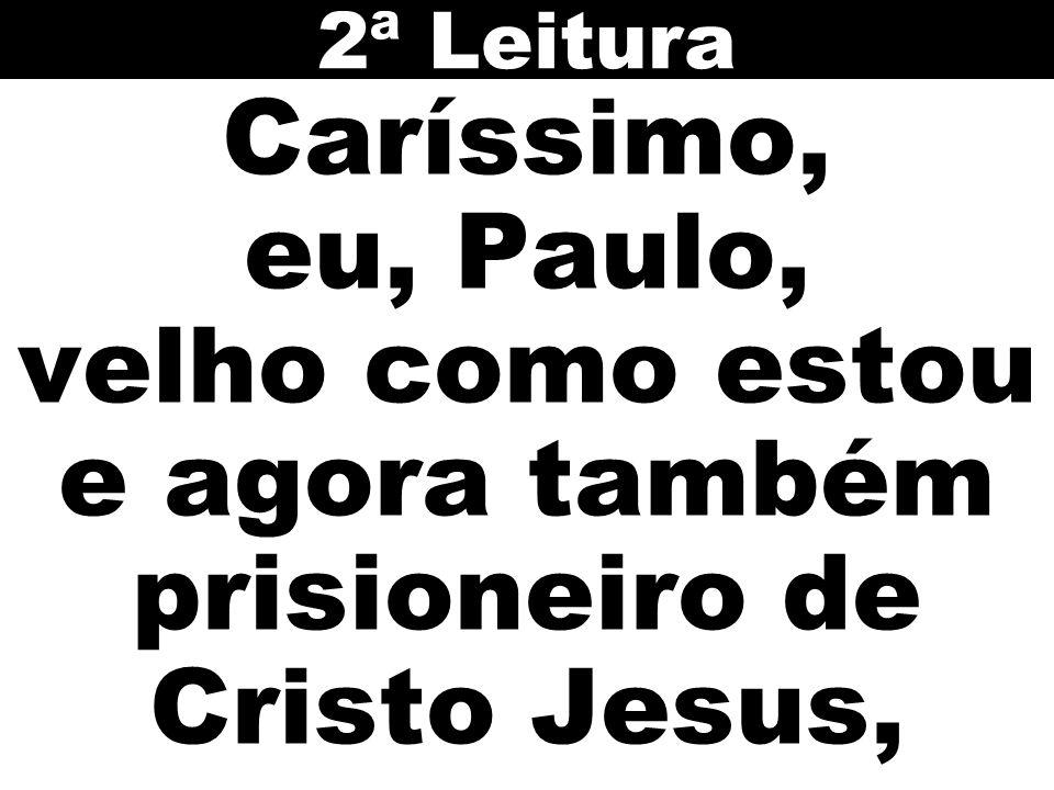 Caríssimo, eu, Paulo, velho como estou e agora também prisioneiro de Cristo Jesus, 2ª Leitura