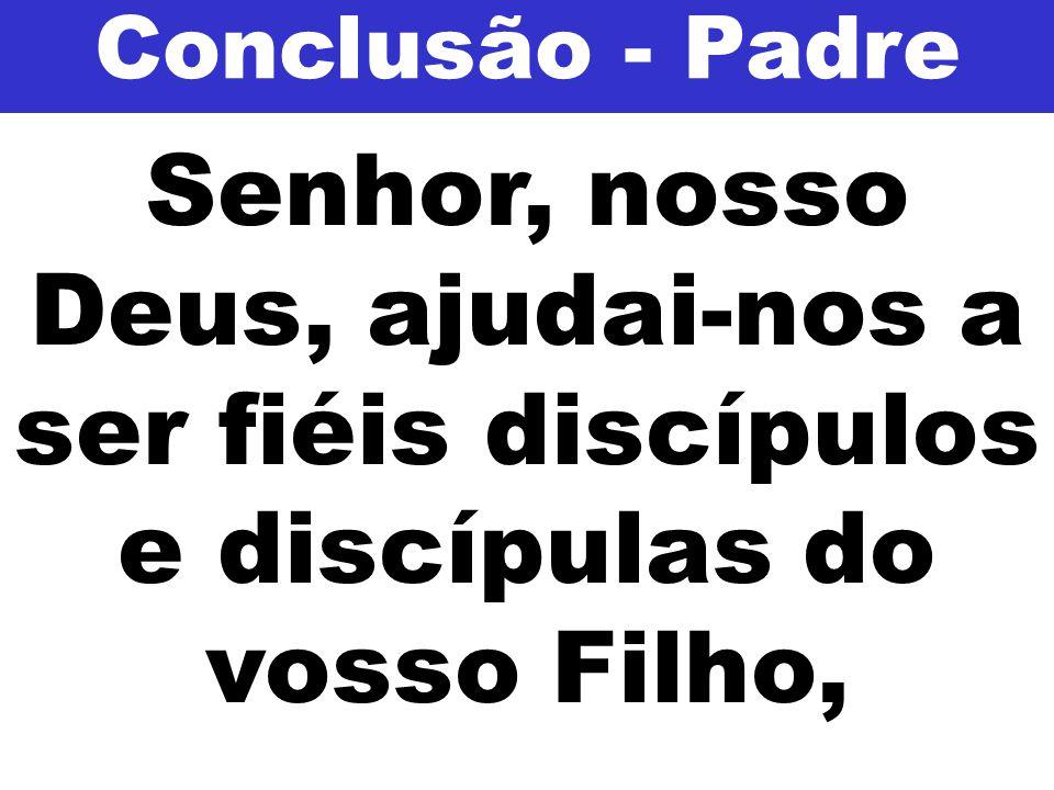 Senhor, nosso Deus, ajudai-nos a ser fiéis discípulos e discípulas do vosso Filho, Conclusão - Padre