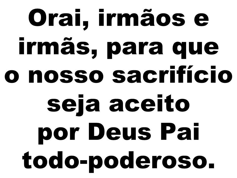 Orai, irmãos e irmãs, para que o nosso sacrifício seja aceito por Deus Pai todo-poderoso.