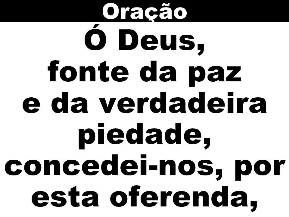 Ó Deus, fonte da paz e da verdadeira piedade, concedei-nos, por esta oferenda, Oração