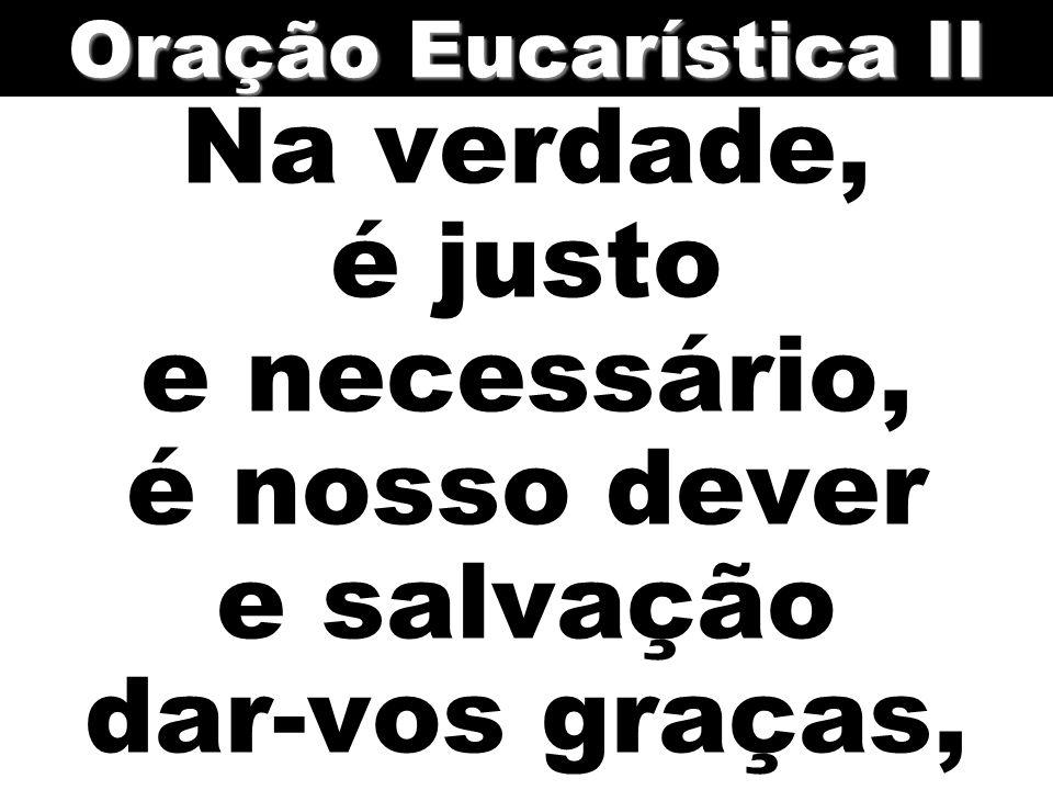 Na verdade, é justo e necessário, é nosso dever e salvação dar-vos graças, Oração Eucarística II