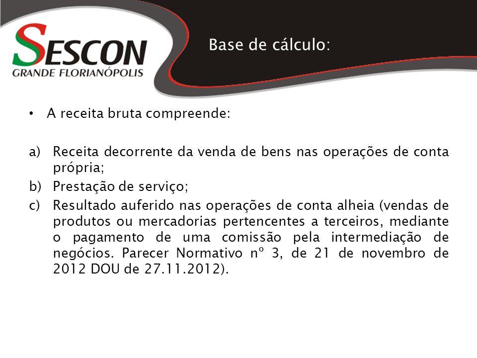 Base de cálculo: A receita bruta compreende: a)Receita decorrente da venda de bens nas operações de conta própria; b)Prestação de serviço; c)Resultado