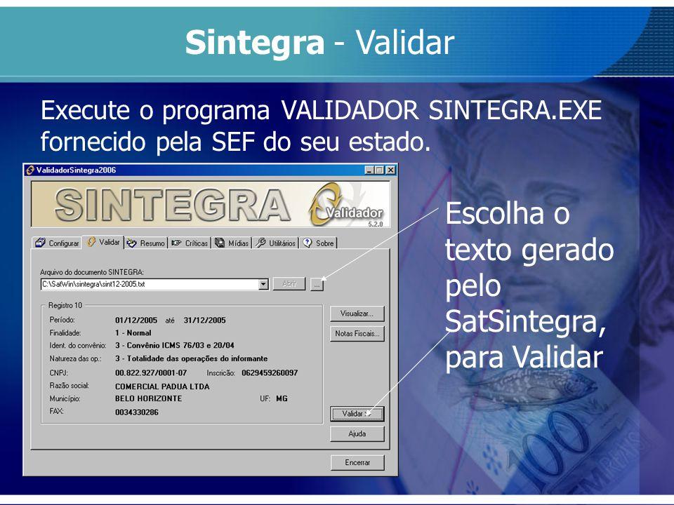 Execute o programa VALIDADOR SINTEGRA.EXE fornecido pela SEF do seu estado. Sintegra - Validar Escolha o texto gerado pelo SatSintegra, para Validar