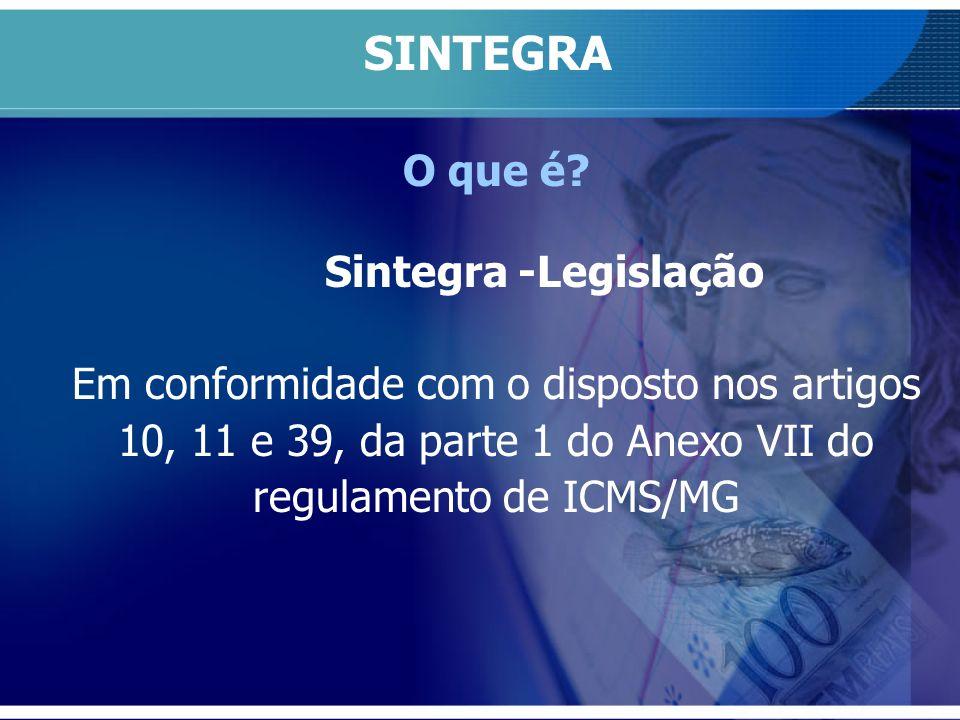 O que é? Sintegra -Legislação Em conformidade com o disposto nos artigos 10, 11 e 39, da parte 1 do Anexo VII do regulamento de ICMS/MG SINTEGRA