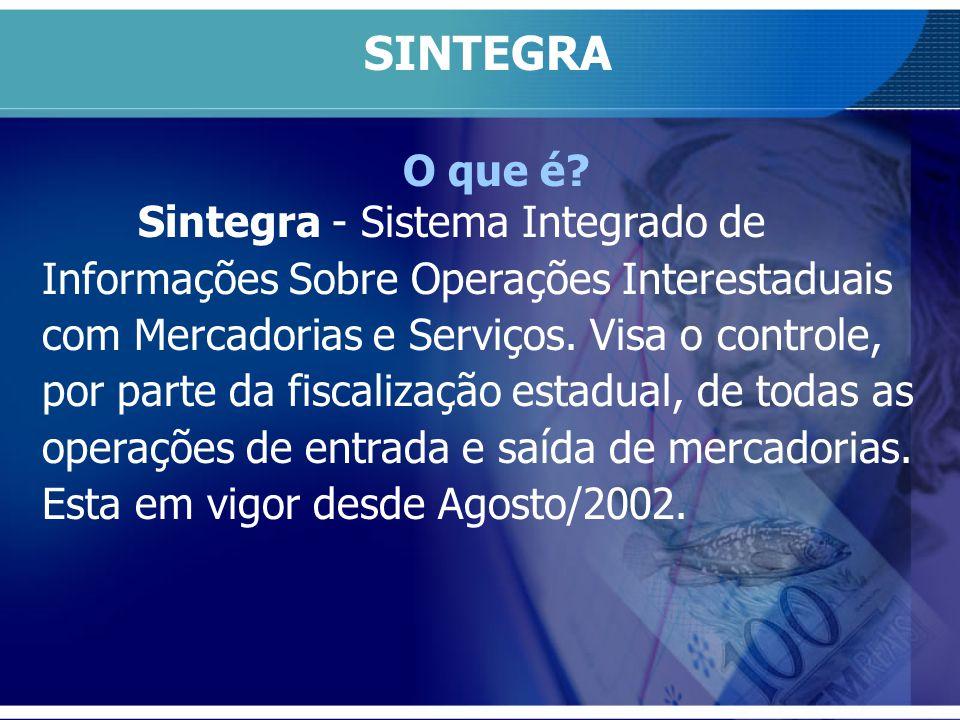 O que é? Sintegra - Sistema Integrado de Informações Sobre Operações Interestaduais com Mercadorias e Serviços. Visa o controle, por parte da fiscaliz