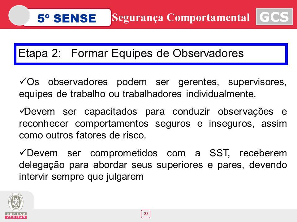 22 5º SENSE GCS Segurança Comportamental Etapa 2: Formar Equipes de Observadores Os observadores podem ser gerentes, supervisores, equipes de trabalho