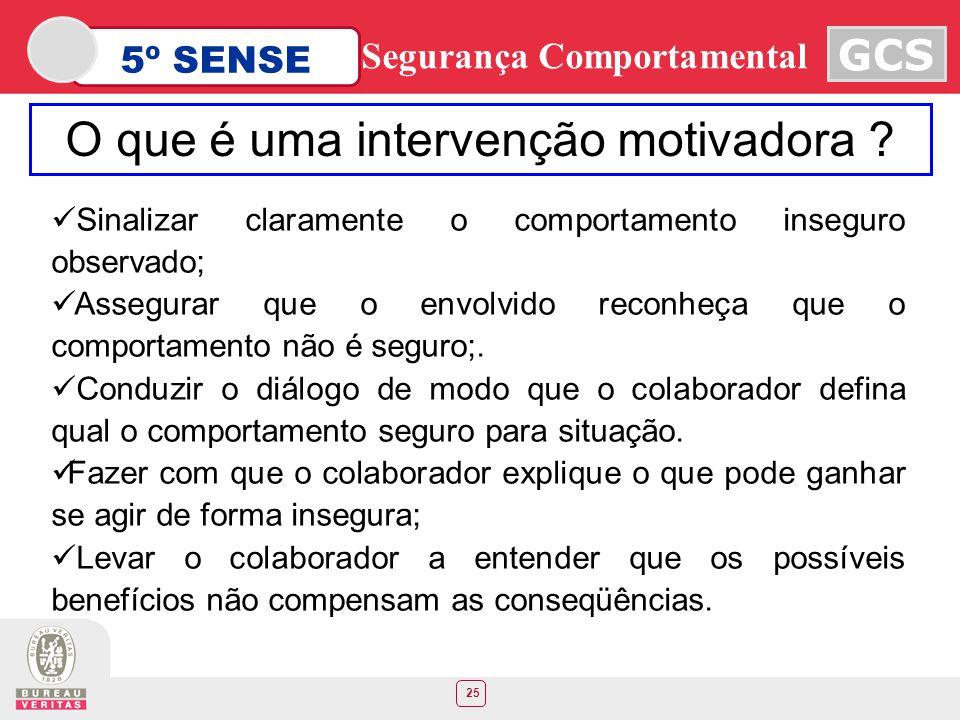 25 5º SENSE GCS Segurança Comportamental Sinalizar claramente o comportamento inseguro observado; Assegurar que o envolvido reconheça que o comportame