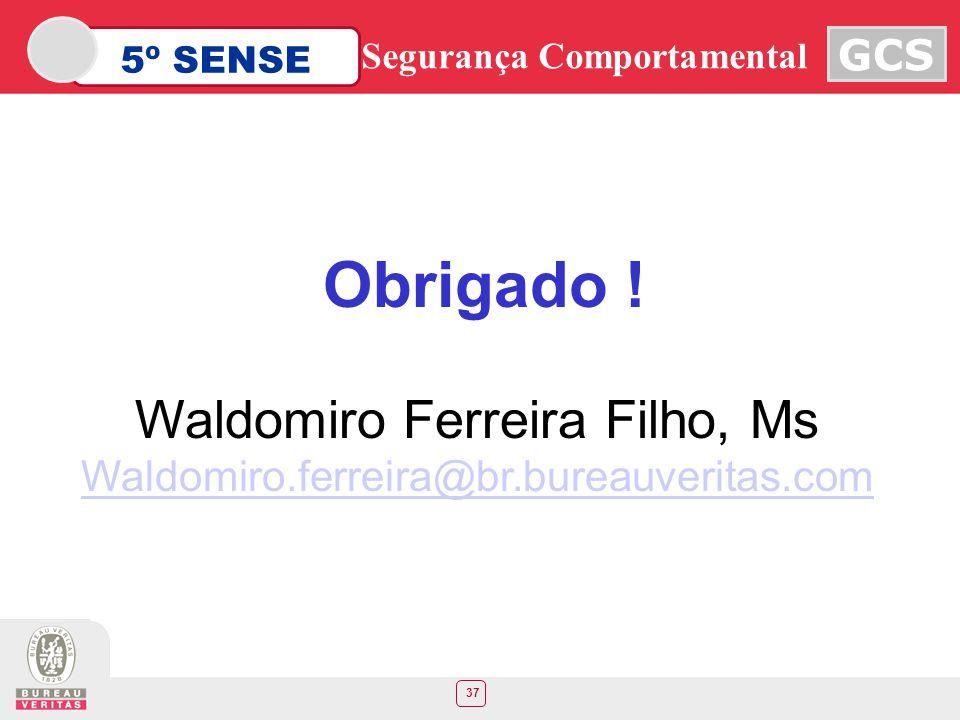 37 5º SENSE GCS Segurança Comportamental Obrigado ! Waldomiro Ferreira Filho, Ms Waldomiro.ferreira@br.bureauveritas.com
