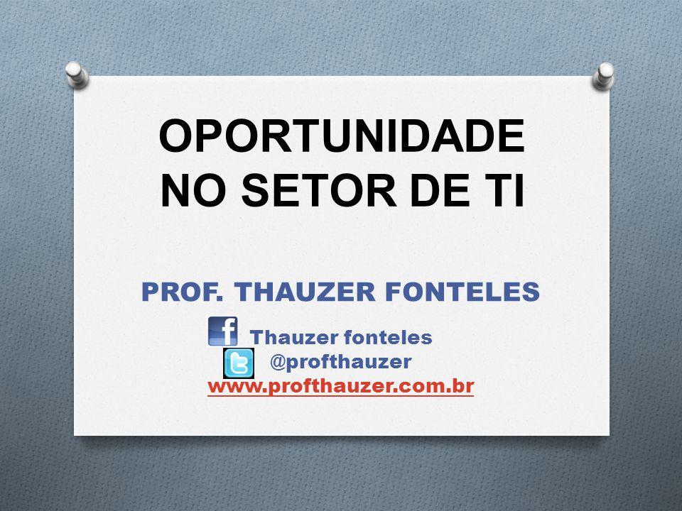 OPORTUNIDADE NO SETOR DE TI PROF. THAUZER FONTELES Thauzer fonteles @profthauzer www.profthauzer.com.br