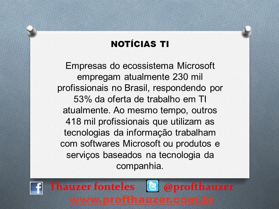Thauzer fonteles @profthauzer www.profthauzer.com.br NOTÍCIAS TI Empresas do ecossistema Microsoft empregam atualmente 230 mil profissionais no Brasil