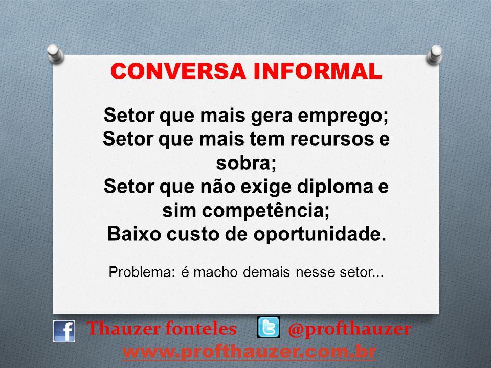 Thauzer fonteles @profthauzer www.profthauzer.com.br CONVERSA INFORMAL Setor que mais gera emprego; Setor que mais tem recursos e sobra; Setor que não