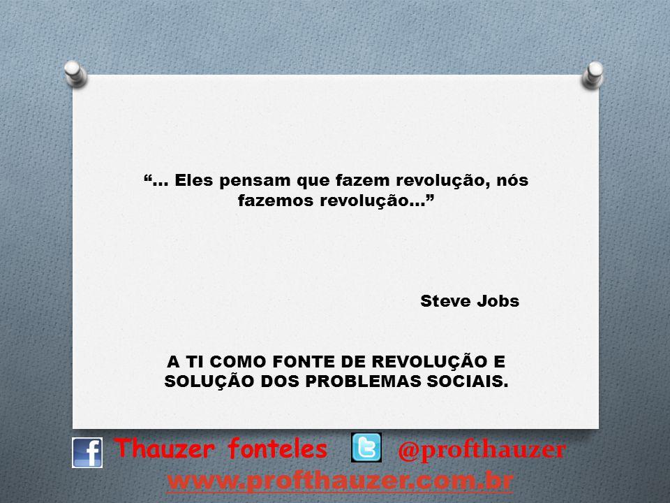 Thauzer fonteles @profthauzer www.profthauzer.com.br... Eles pensam que fazem revolução, nós fazemos revolução... Steve Jobs A TI COMO FONTE DE REVOLU