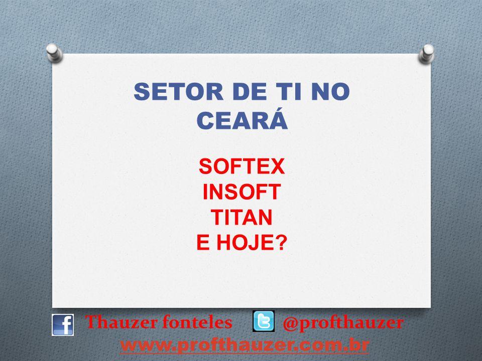 Thauzer fonteles @profthauzer www.profthauzer.com.br SETOR DE TI NO CEARÁ SOFTEX INSOFT TITAN E HOJE?