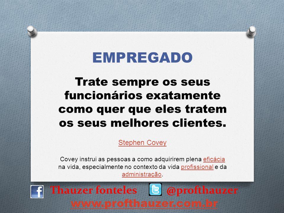 Thauzer fonteles @profthauzer www.profthauzer.com.br EMPREGADO Trate sempre os seus funcionários exatamente como quer que eles tratem os seus melhores