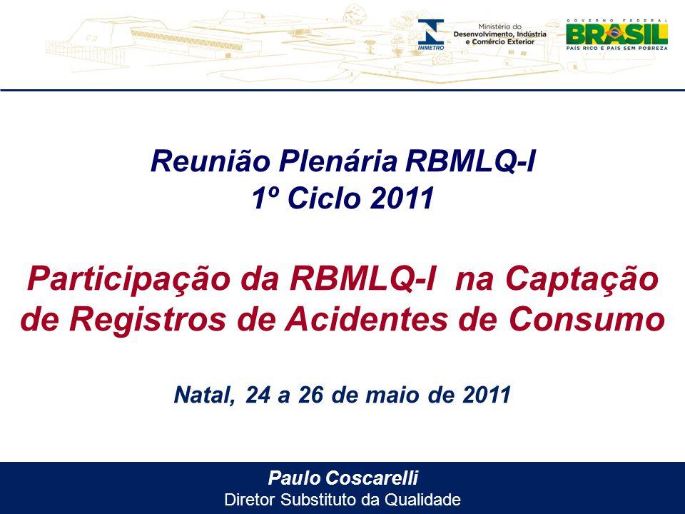 Paulo Coscarelli Diretor Substituto da Qualidade Reunião Plenária RBMLQ-I 1º Ciclo 2011 Participação da RBMLQ-I na Captação de Registros de Acidentes de Consumo Natal, 24 a 26 de maio de 2011