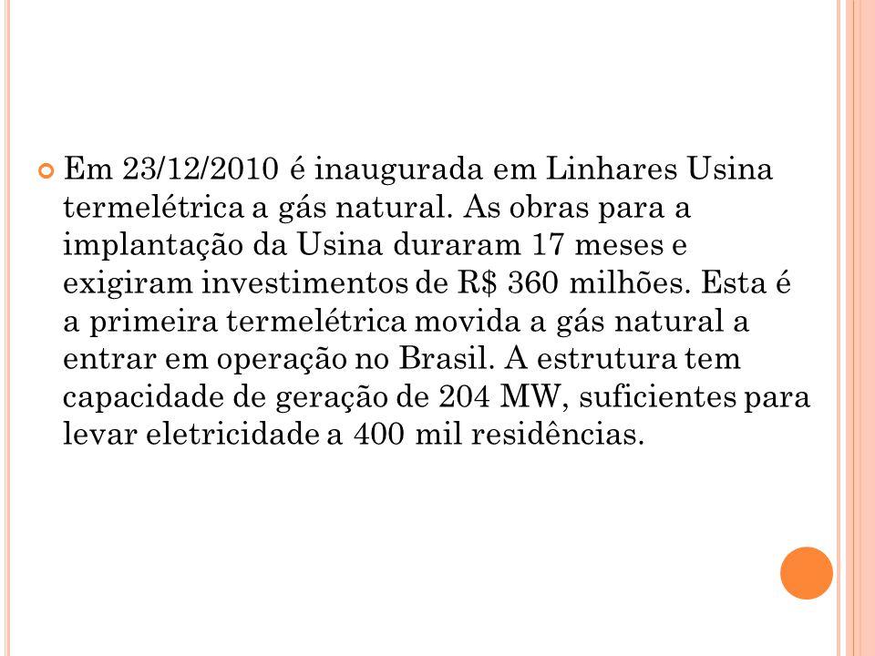 Em 23/12/2010 é inaugurada em Linhares Usina termelétrica a gás natural. As obras para a implantação da Usina duraram 17 meses e exigiram investimento