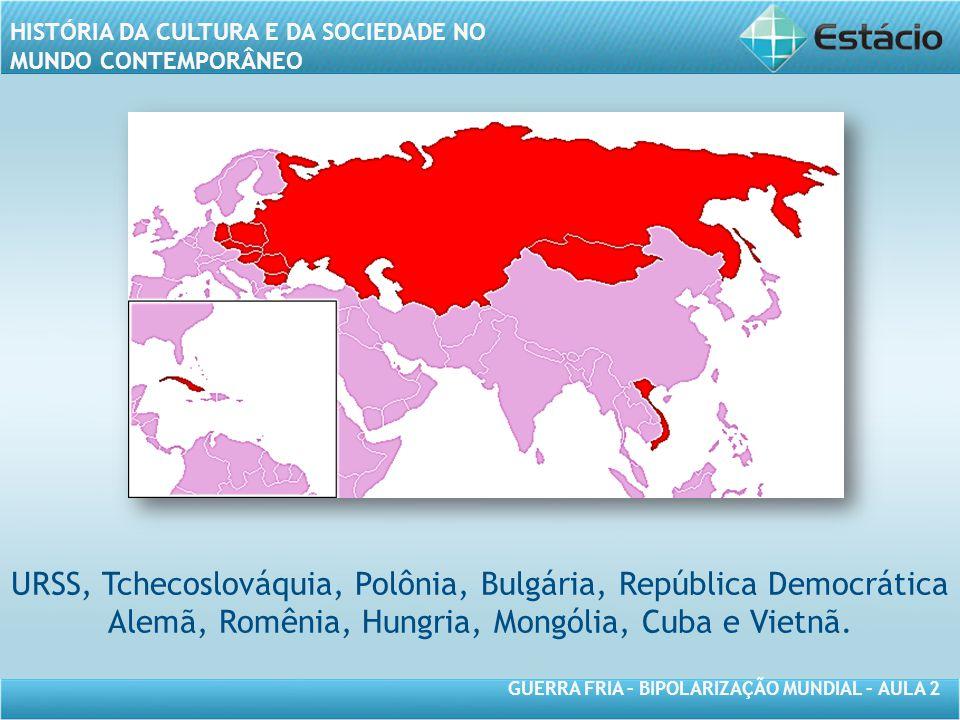 GUERRA FRIA – BIPOLARIZAÇÃO MUNDIAL – AULA 2 HISTÓRIA DA CULTURA E DA SOCIEDADE NO MUNDO CONTEMPORÂNEO URSS, Tchecoslováquia, Polônia, Bulgária, República Democrática Alemã, Romênia, Hungria, Mongólia, Cuba e Vietnã.