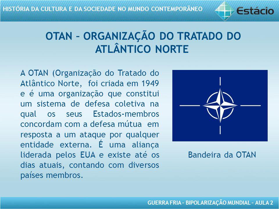 GUERRA FRIA – BIPOLARIZAÇÃO MUNDIAL – AULA 2 HISTÓRIA DA CULTURA E DA SOCIEDADE NO MUNDO CONTEMPORÂNEO OTAN – ORGANIZAÇÃO DO TRATADO DO ATLÂNTICO NORTE A OTAN (Organização do Tratado do Atlântico Norte, foi criada em 1949 e é uma organização que constitui um sistema de defesa coletiva na qual os seus Estados-membros concordam com a defesa mútua em resposta a um ataque por qualquer entidade externa.
