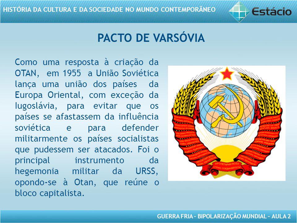 GUERRA FRIA – BIPOLARIZAÇÃO MUNDIAL – AULA 2 HISTÓRIA DA CULTURA E DA SOCIEDADE NO MUNDO CONTEMPORÂNEO PACTO DE VARSÓVIA Como uma resposta à criação da OTAN, em 1955 a União Soviética lança uma união dos países da Europa Oriental, com exceção da Iugoslávia, para evitar que os países se afastassem da influência soviética e para defender militarmente os países socialistas que pudessem ser atacados.