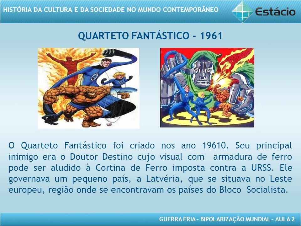 GUERRA FRIA – BIPOLARIZAÇÃO MUNDIAL – AULA 2 HISTÓRIA DA CULTURA E DA SOCIEDADE NO MUNDO CONTEMPORÂNEO O Quarteto Fantástico foi criado nos ano 19610.