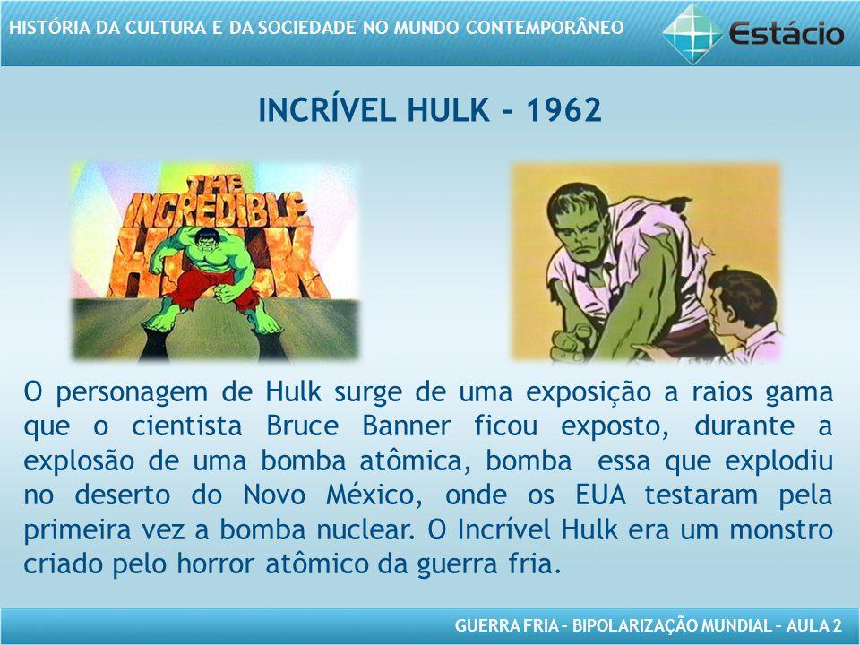 GUERRA FRIA – BIPOLARIZAÇÃO MUNDIAL – AULA 2 HISTÓRIA DA CULTURA E DA SOCIEDADE NO MUNDO CONTEMPORÂNEO INCRÍVEL HULK - 1962 O personagem de Hulk surge de uma exposição a raios gama que o cientista Bruce Banner ficou exposto, durante a explosão de uma bomba atômica, bomba essa que explodiu no deserto do Novo México, onde os EUA testaram pela primeira vez a bomba nuclear.