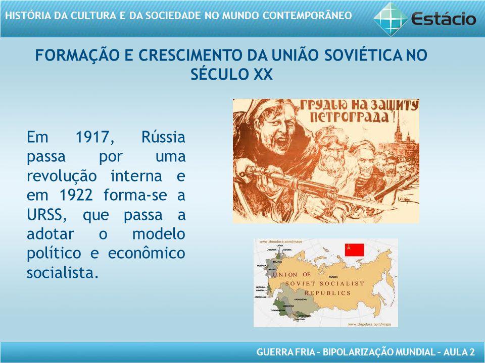 GUERRA FRIA – BIPOLARIZAÇÃO MUNDIAL – AULA 2 HISTÓRIA DA CULTURA E DA SOCIEDADE NO MUNDO CONTEMPORÂNEO FORMAÇÃO E CRESCIMENTO DA UNIÃO SOVIÉTICA NO SÉCULO XX Em 1917, Rússia passa por uma revolução interna e em 1922 forma-se a URSS, que passa a adotar o modelo político e econômico socialista.