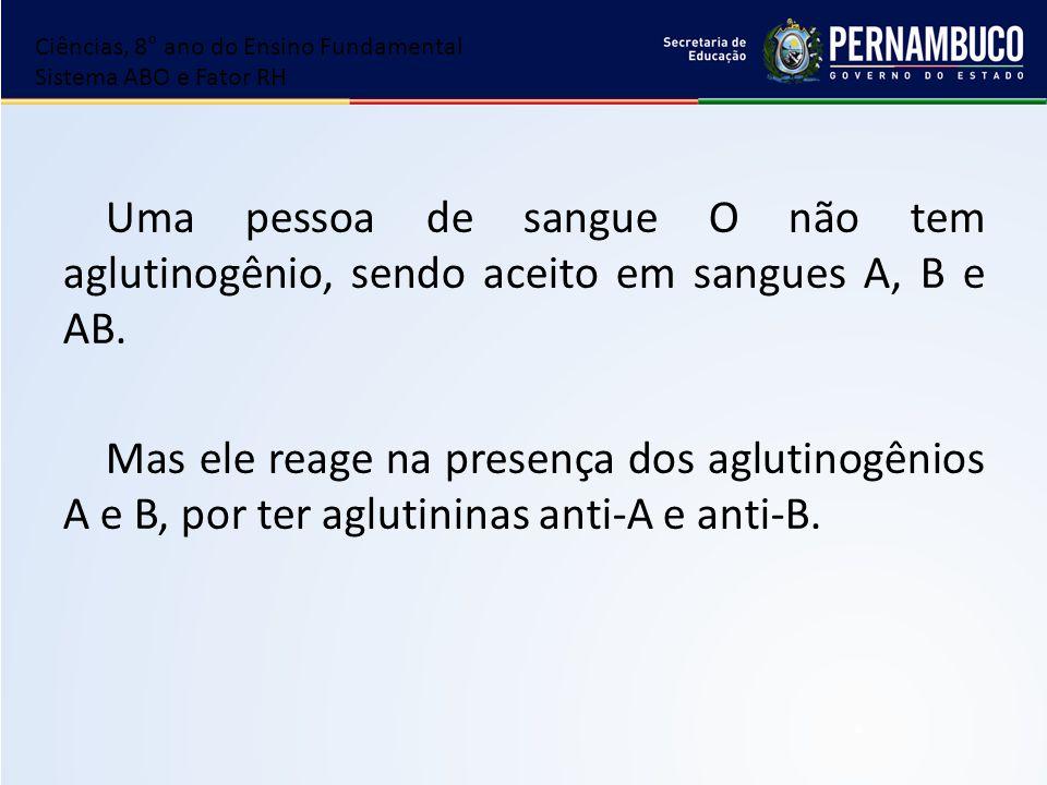 Uma pessoa de sangue O não tem aglutinogênio, sendo aceito em sangues A, B e AB. Mas ele reage na presença dos aglutinogênios A e B, por ter aglutinin