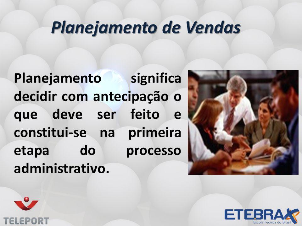 Planejamento de Vendas Planejamento significa decidir com antecipação o que deve ser feito e constitui-se na primeira etapa do processo administrativo.