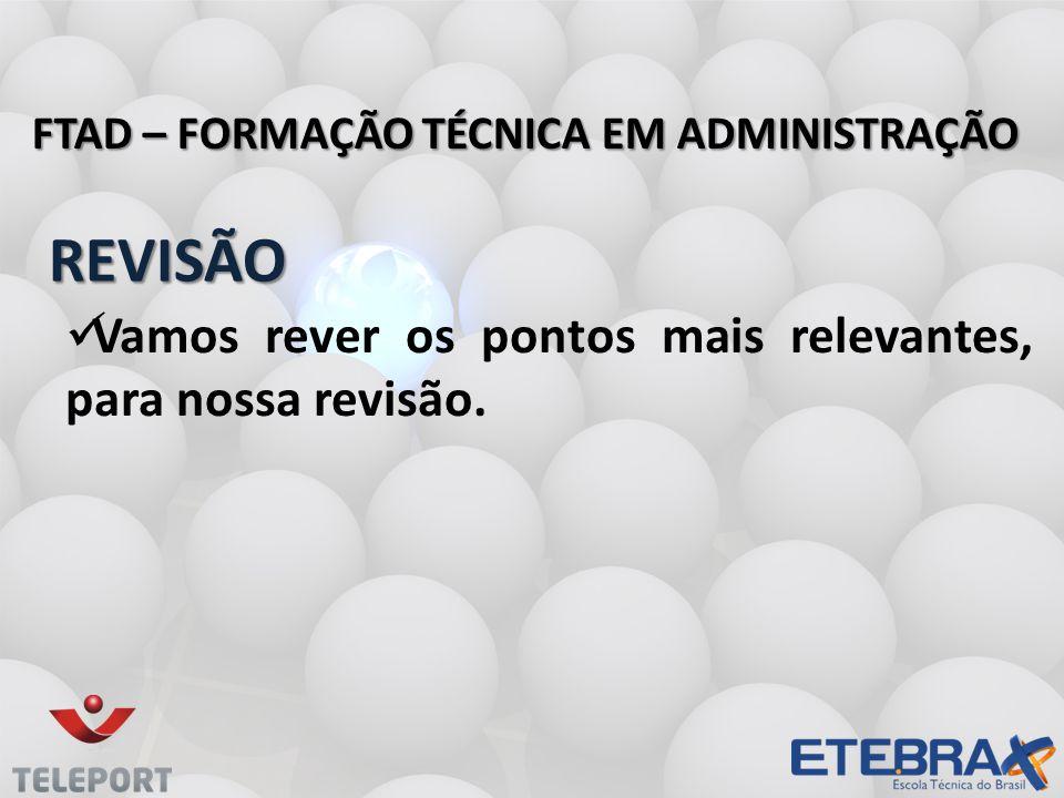 REVISÃO FTAD – FORMAÇÃO TÉCNICA EM ADMINISTRAÇÃO Vamos rever os pontos mais relevantes, para nossa revisão.