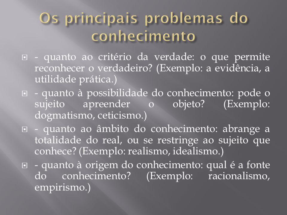 - quanto ao critério da verdade: o que permite reconhecer o verdadeiro? (Exemplo: a evidência, a utilidade prática.) - quanto à possibilidade do conhe